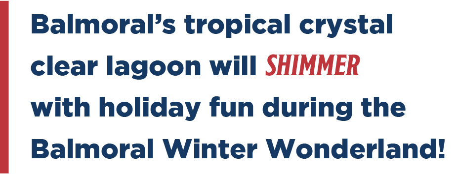 Balmoral's tropical crystal clear lagoon will shimmer with holiday fun during the Balmoral Winter Wonderland!